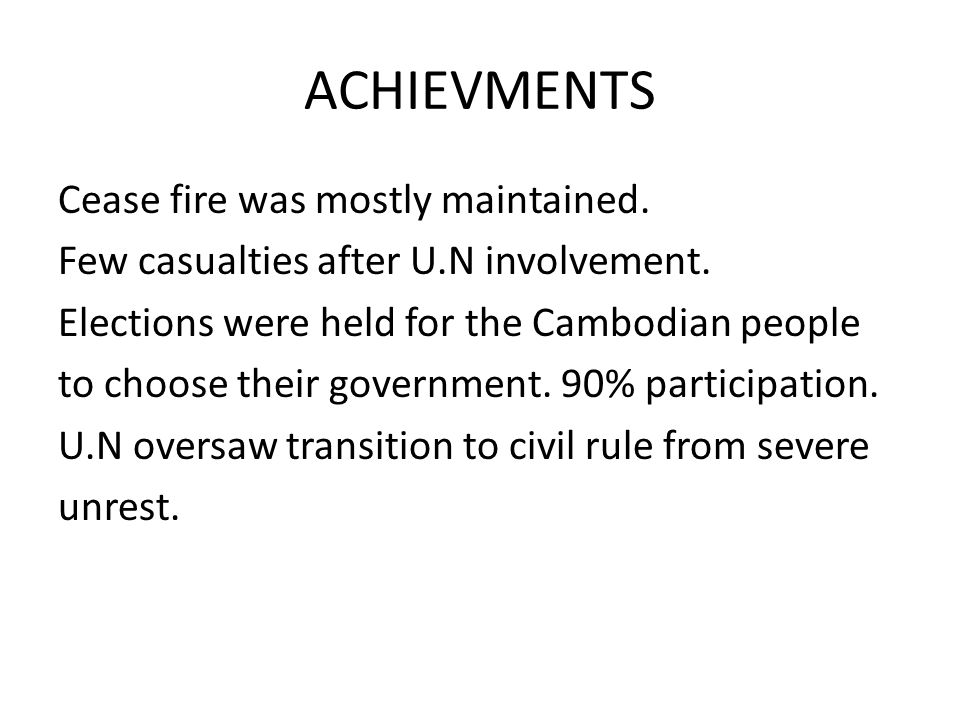 ACHIEVMENTS Cease fire was mostly maintained. Few casualties after U.N involvement. Elections were held for the Cambodian people to choose their gover