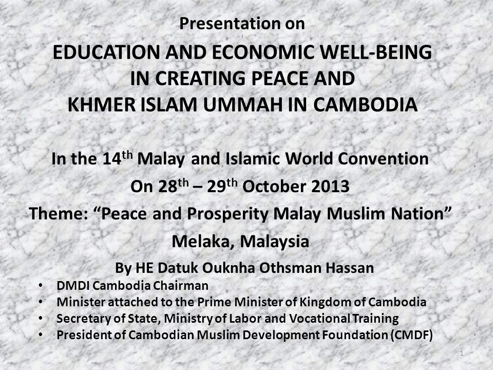 Presentation on [ EDUCATION AND ECONOMIC WELL-BEING IN CREATING PEACE AND KHMER ISLAM UMMAH IN CAMBODIA In the 14 th Malay and Islamic World Convention On 28 th – 29 th October 2013 Theme: Peace and Prosperity Malay Muslim Nation Melaka, Malaysia By HE Datuk Ouknha Othsman Hassan DMDI Cambodia Chairman Minister attached to the Prime Minister of Kingdom of Cambodia Secretary of State, Ministry of Labor and Vocational Training President of Cambodian Muslim Development Foundation (CMDF) 1