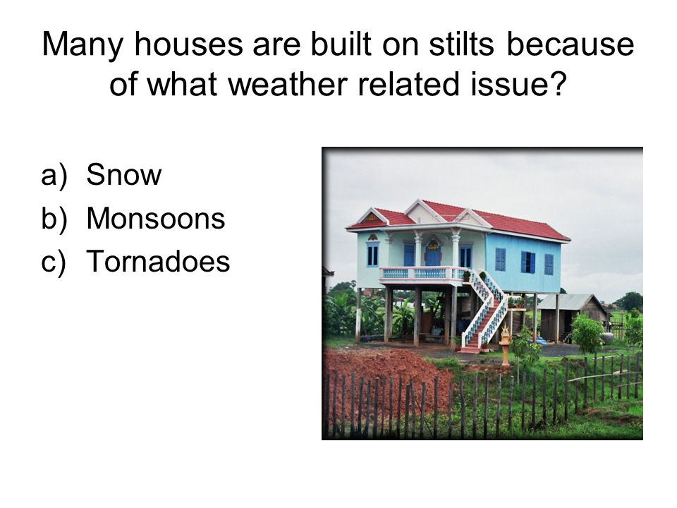 Many houses are built on stilts because of what weather related issue.