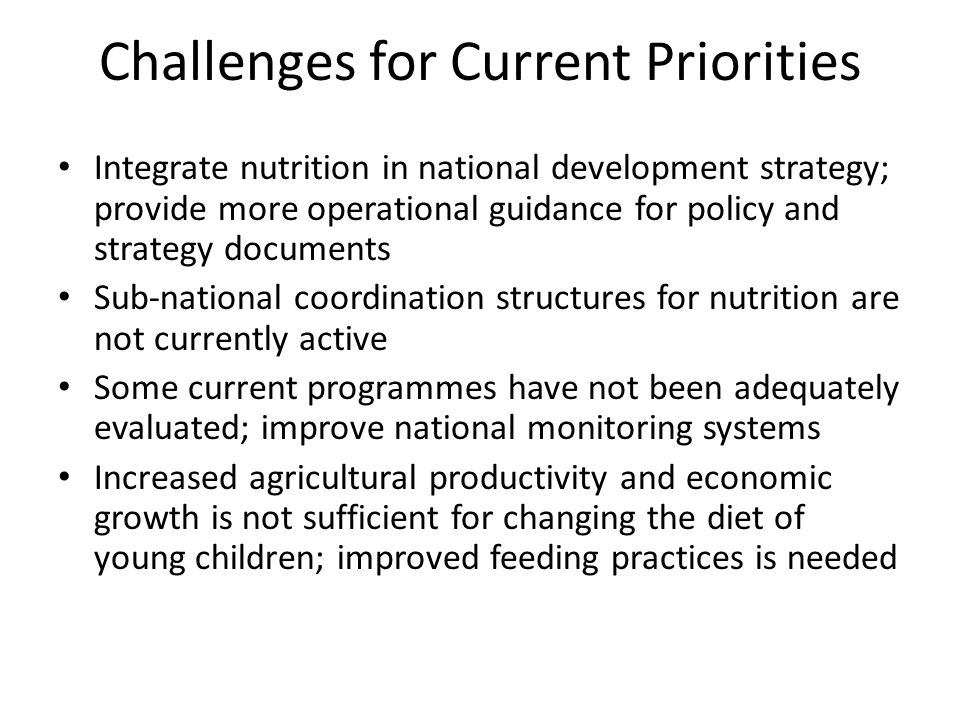 Challenges for Current Priorities Integrate nutrition in national development strategy; provide more operational guidance for policy and strategy documents Sub-national coordination structures for nutrition are not currently active Some current programmes have not been adequately evaluated; improve national monitoring systems Increased agricultural productivity and economic growth is not sufficient for changing the diet of young children; improved feeding practices is needed