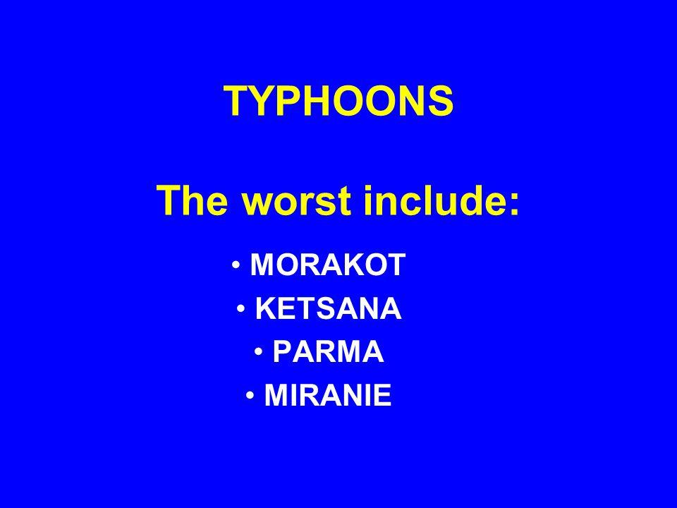 TYPHOONS The worst include: MORAKOT KETSANA PARMA MIRANIE