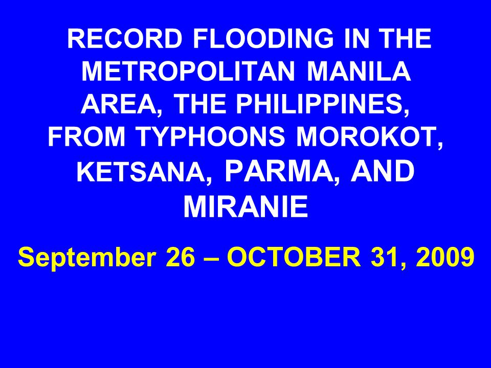 RECORD FLOODING IN THE METROPOLITAN MANILA AREA, THE PHILIPPINES, FROM TYPHOONS MOROKOT, KETSANA, PARMA, AND MIRANIE September 26 – OCTOBER 31, 2009