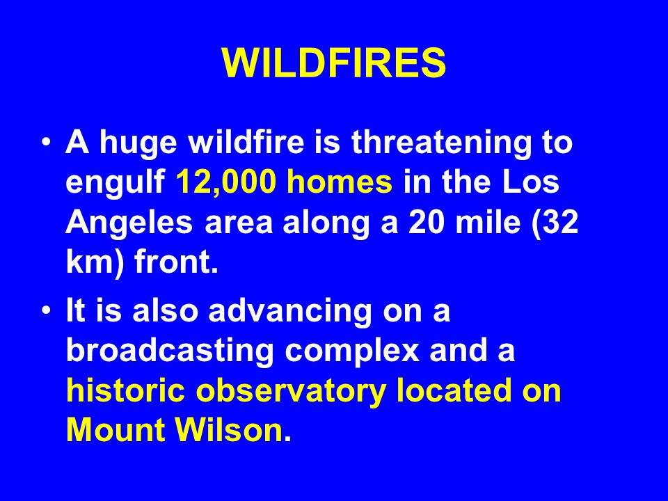 WILDFIRES A huge wildfire is threatening to engulf 12,000 homes in the Los Angeles area along a 20 mile (32 km) front.