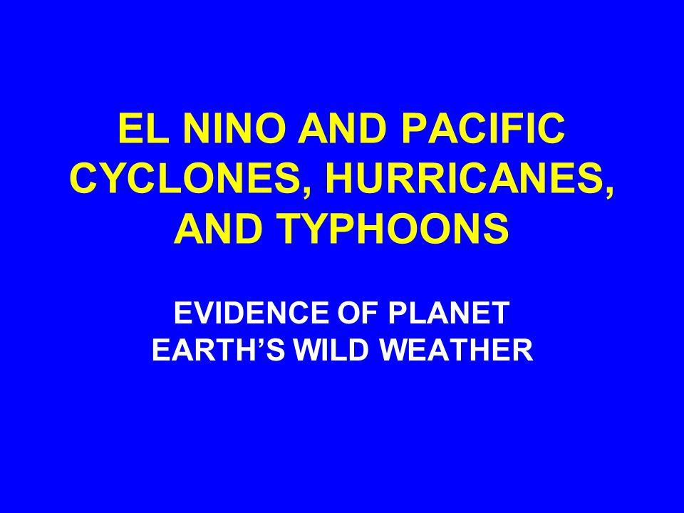EL NINO AND PACIFIC CYCLONES, HURRICANES, AND TYPHOONS EVIDENCE OF PLANET EARTH'S WILD WEATHER