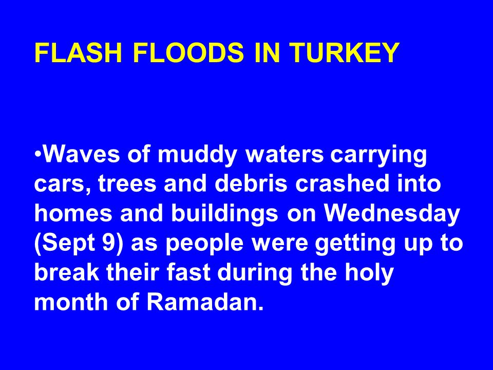 FLASH FLOODS IN TURKEY Waves of muddy waters carrying cars, trees and debris crashed into homes and buildings on Wednesday (Sept 9) as people were getting up to break their fast during the holy month of Ramadan.