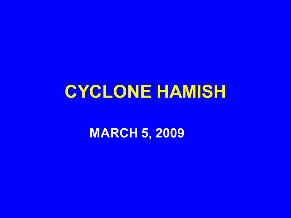 CYCLONE HAMISH IMPACTS QUEENSLAND, AUSTRALIA A CAT 4 STORM WITH 175 MPH WINDS DISRUPTION OF COAL EXPORTS AND THE TOURIST INDUSTRY A MAJOR OIL SPILL MARCH 9, 2009