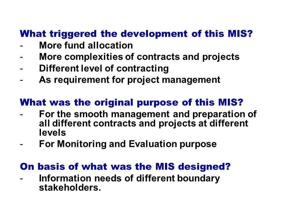 -More fund allocation -More complexities of contracts and projects -Different level of contracting -As requirement for project management What was the original purpose of this MIS.