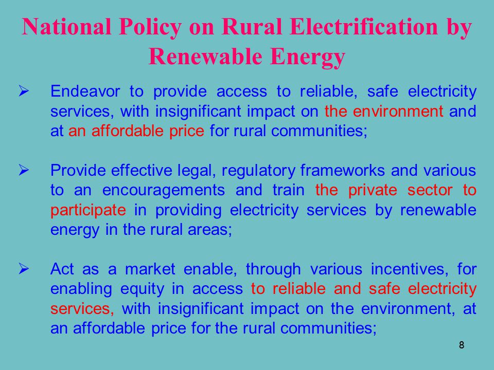 9 National Policy on Rural Electrification by Renewable Energy (con't)  Encourage the efficient generation, transmission and distribution of electricity using the renewable energy technologies, through tariffs, which are in conformity with the Electricity Authority of Cambodia (EAC)'s regulation;  Promote electricity systems by renewable energy at least cost for rural communities, through research and pilot development, as part of RGC's portfolio on grid and off-grid technologies; and  Ensure adequate resources, appropriate institutional mechanisms and training to empower the poor involving in rural electrification to participate.