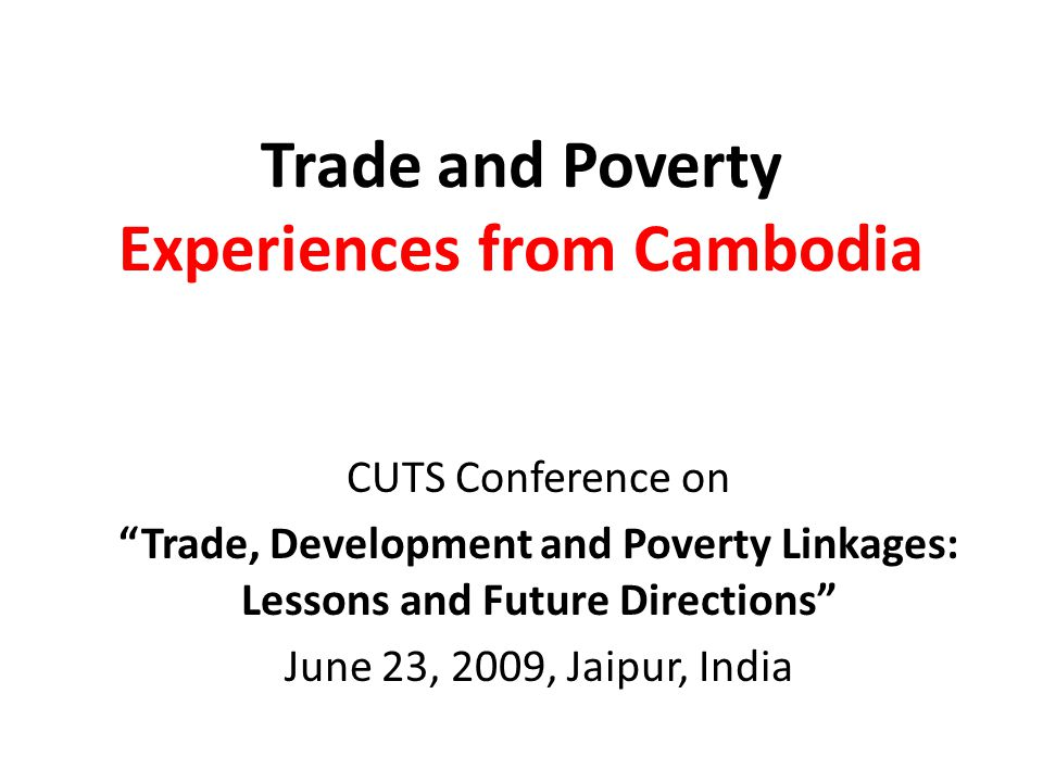 Trade and Poverty Experiences from Cambodia CUTS Conference on Trade, Development and Poverty Linkages: Lessons and Future Directions June 23, 2009, Jaipur, India