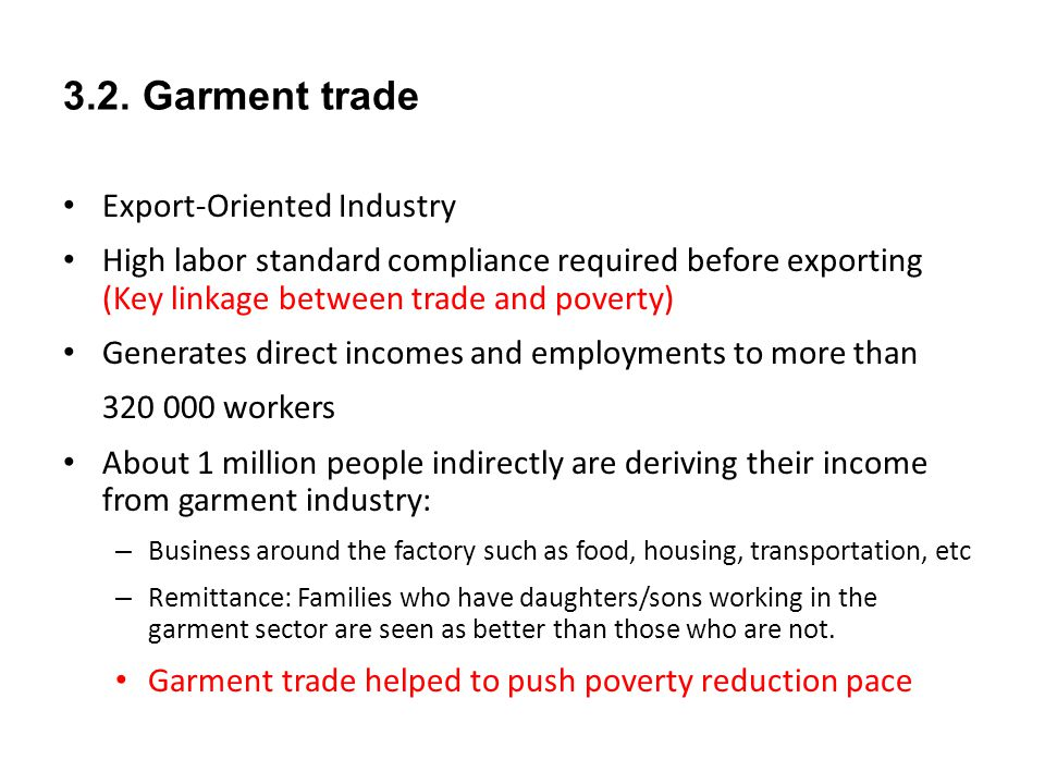 3.2. Garment trade Export-Oriented Industry High labor standard compliance required before exporting (Key linkage between trade and poverty) Generates