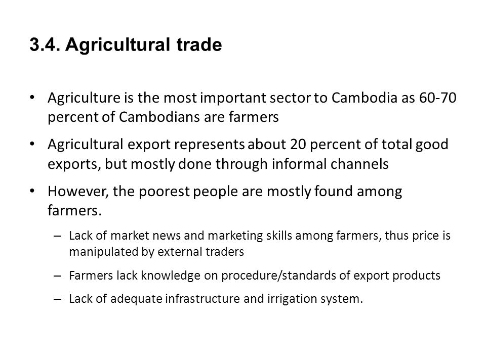 3.4. Agricultural trade Agriculture is the most important sector to Cambodia as 60-70 percent of Cambodians are farmers Agricultural export represents