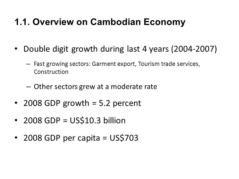 1.1. Overview on Cambodian Economy Double digit growth during last 4 years (2004-2007) – Fast growing sectors: Garment export, Tourism trade services,