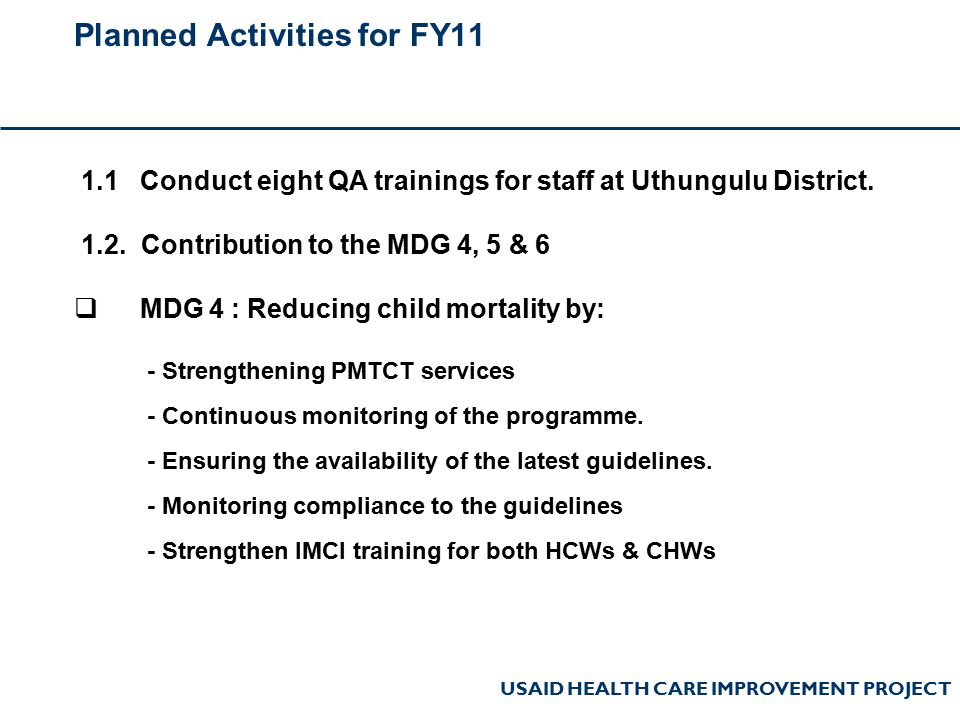 USAID HEALTH CARE IMPROVEMENT PROJECT Planned Activities for FY11 1.1 Conduct eight QA trainings for staff at Uthungulu District. 1.2. Contribution to