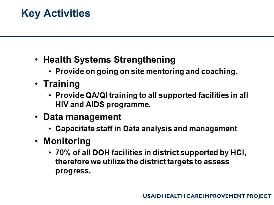 USAID HEALTH CARE IMPROVEMENT PROJECT Key Activities Health Systems Strengthening Provide on going on site mentoring and coaching. Training Provide QA