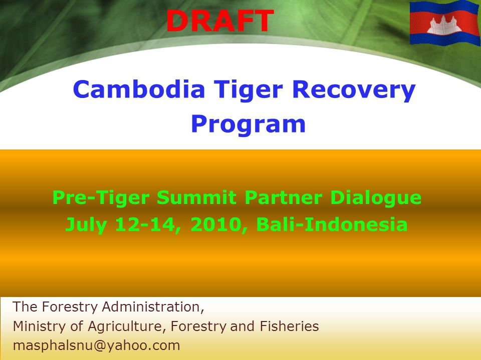 Cambodia Tiger Recovery Program DRAFT Pre-Tiger Summit Partner Dialogue July 12-14, 2010, Bali-Indonesia The Forestry Administration, Ministry of Agriculture, Forestry and Fisheries masphalsnu@yahoo.com