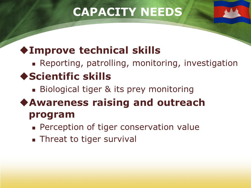 CAPACITY NEEDS  Improve technical skills Reporting, patrolling, monitoring, investigation  Scientific skills Biological tiger & its prey monitoring  Awareness raising and outreach program Perception of tiger conservation value Threat to tiger survival