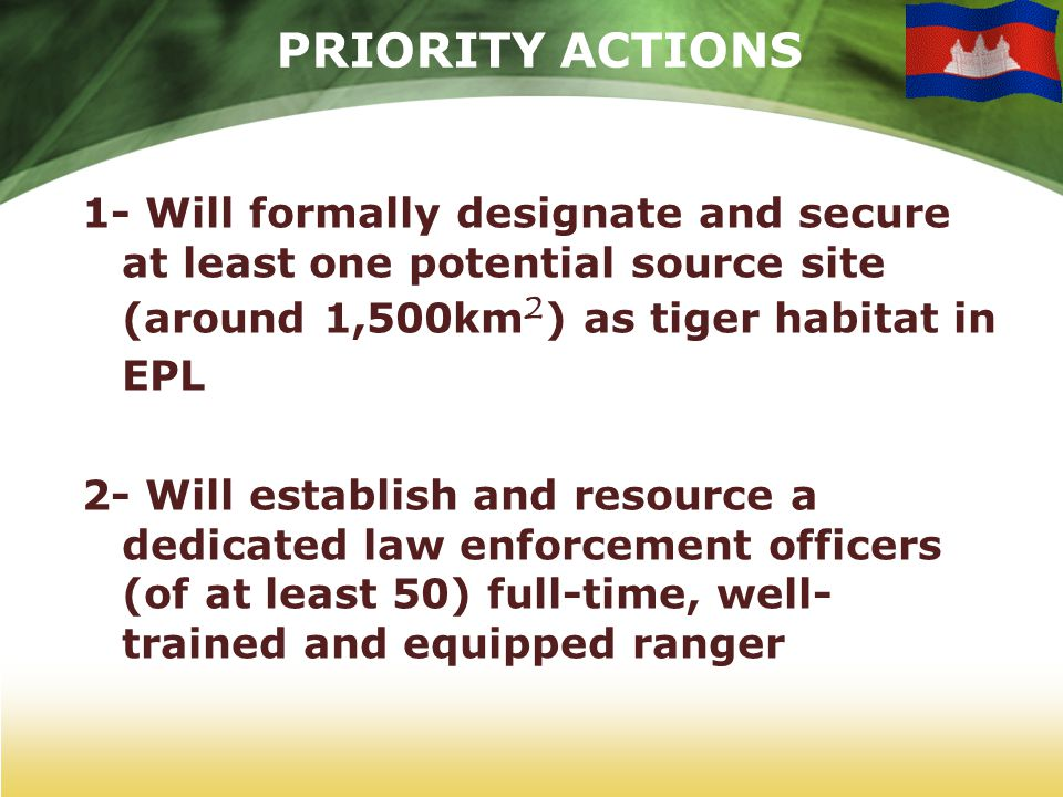 PRIORITY ACTIONS 1- Will formally designate and secure at least one potential source site (around 1,500km ² ) as tiger habitat in EPL 2- Will establish and resource a dedicated law enforcement officers (of at least 50) full-time, well- trained and equipped ranger