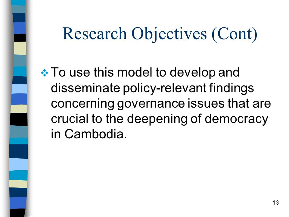 13 Research Objectives (Cont)  To use this model to develop and disseminate policy-relevant findings concerning governance issues that are crucial to the deepening of democracy in Cambodia.