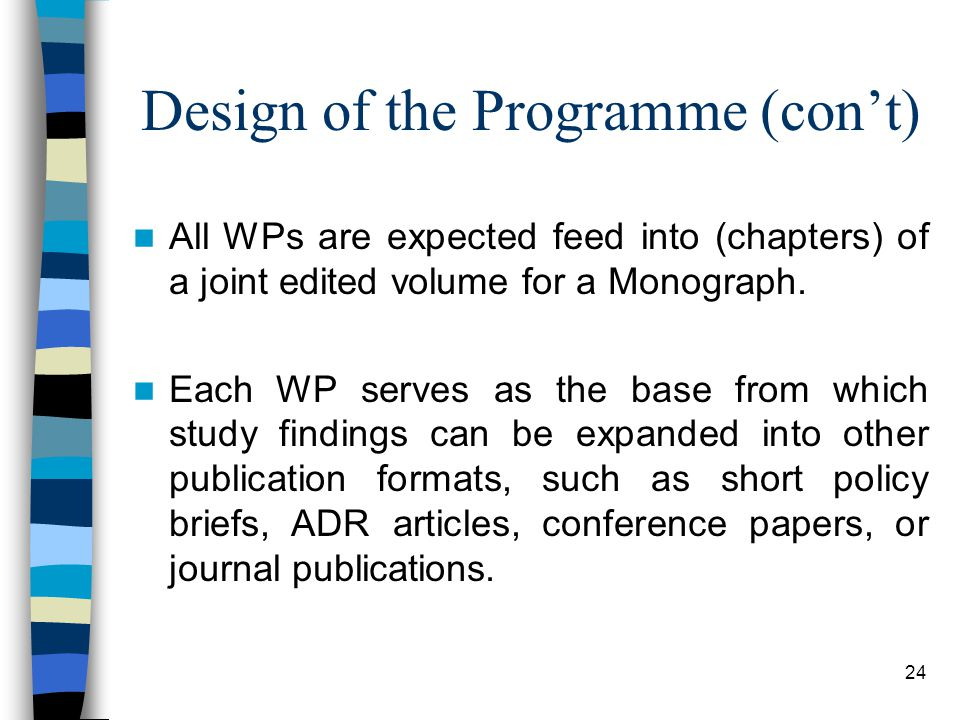 24 Design of the Programme (con't) All WPs are expected feed into (chapters) of a joint edited volume for a Monograph.