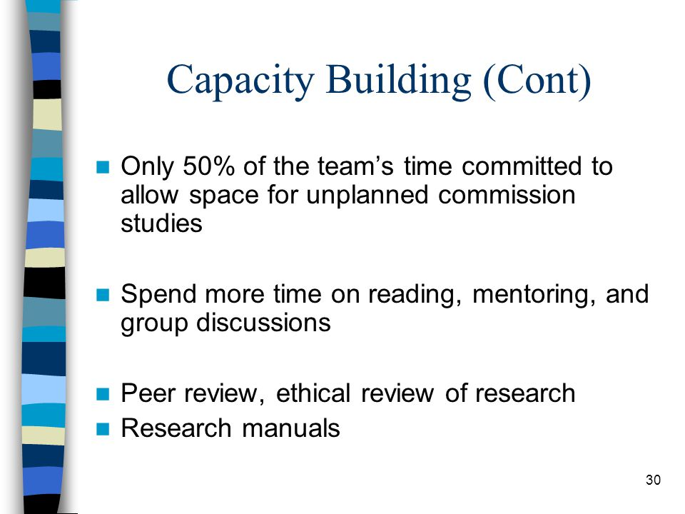 30 Capacity Building (Cont) Only 50% of the team's time committed to allow space for unplanned commission studies Spend more time on reading, mentoring, and group discussions Peer review, ethical review of research Research manuals
