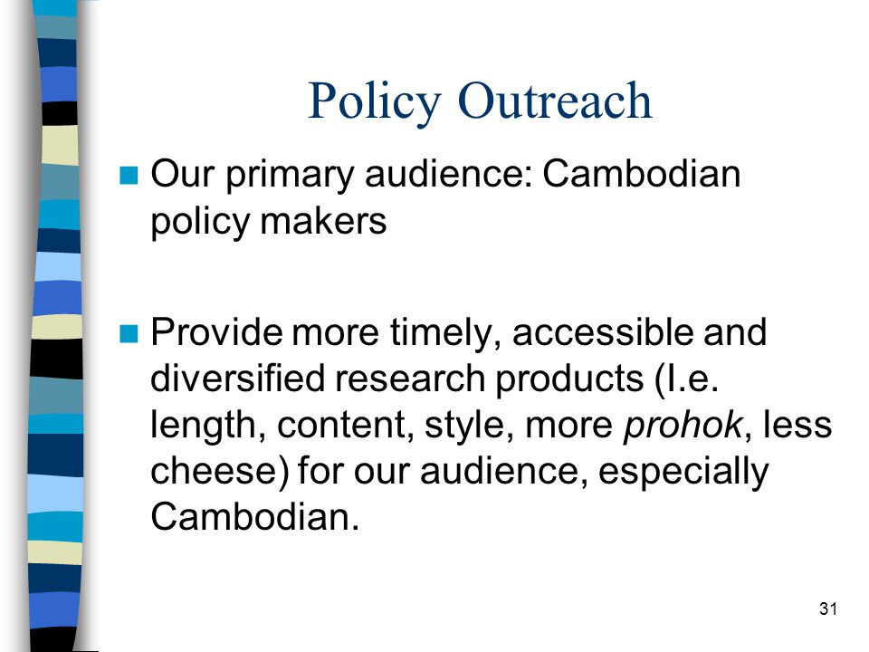 31 Policy Outreach Our primary audience: Cambodian policy makers Provide more timely, accessible and diversified research products (I.e.