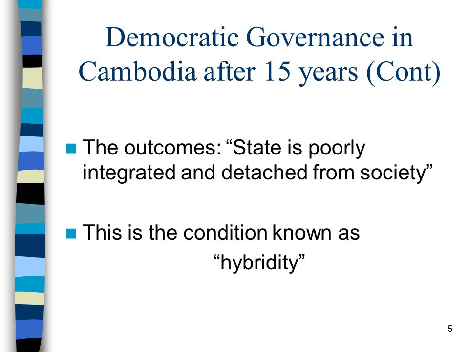 5 Democratic Governance in Cambodia after 15 years (Cont) The outcomes: State is poorly integrated and detached from society This is the condition known as hybridity