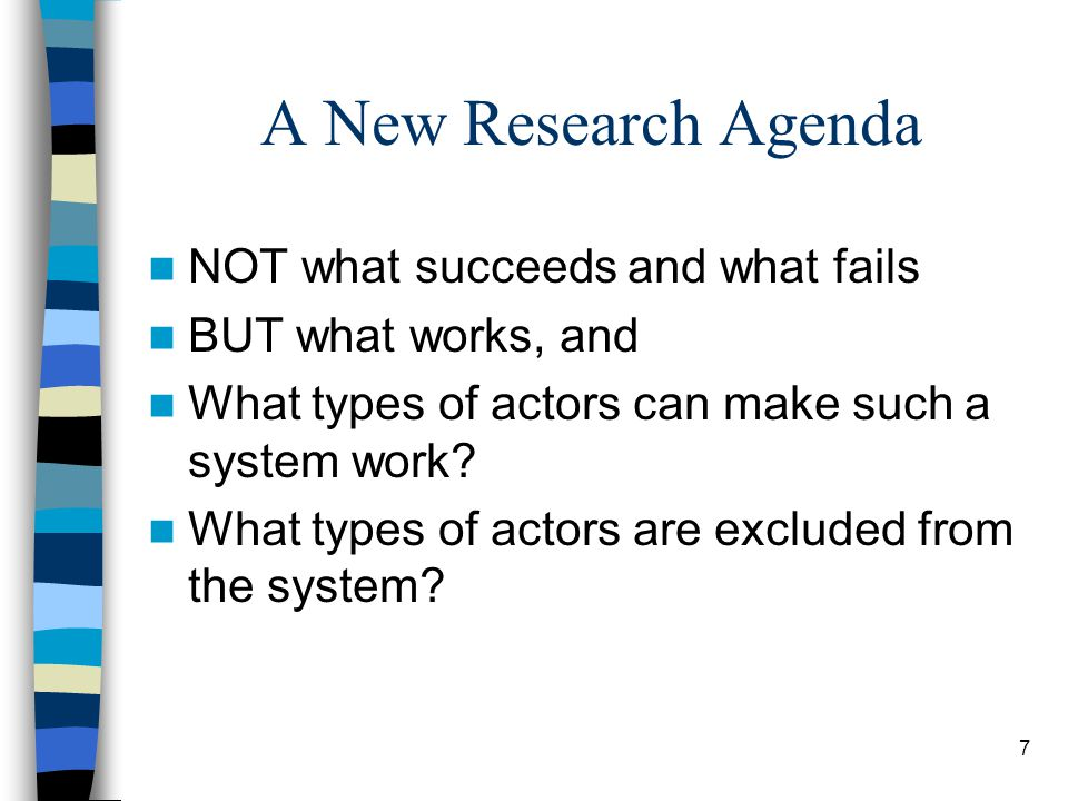 7 A New Research Agenda NOT what succeeds and what fails BUT what works, and What types of actors can make such a system work.