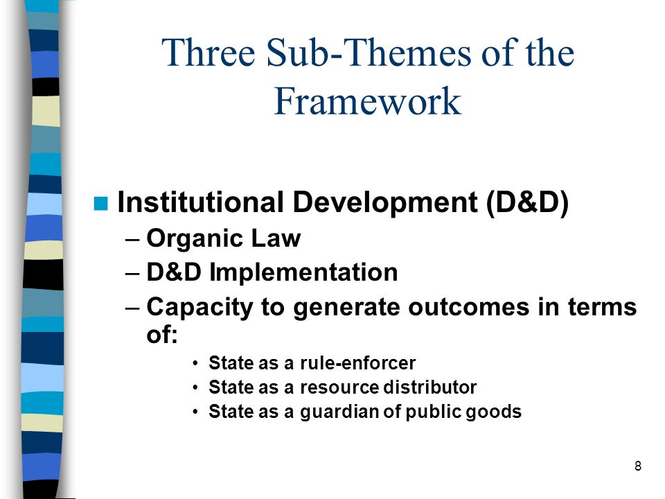8 Three Sub-Themes of the Framework Institutional Development (D&D) –Organic Law –D&D Implementation –Capacity to generate outcomes in terms of: State as a rule-enforcer State as a resource distributor State as a guardian of public goods