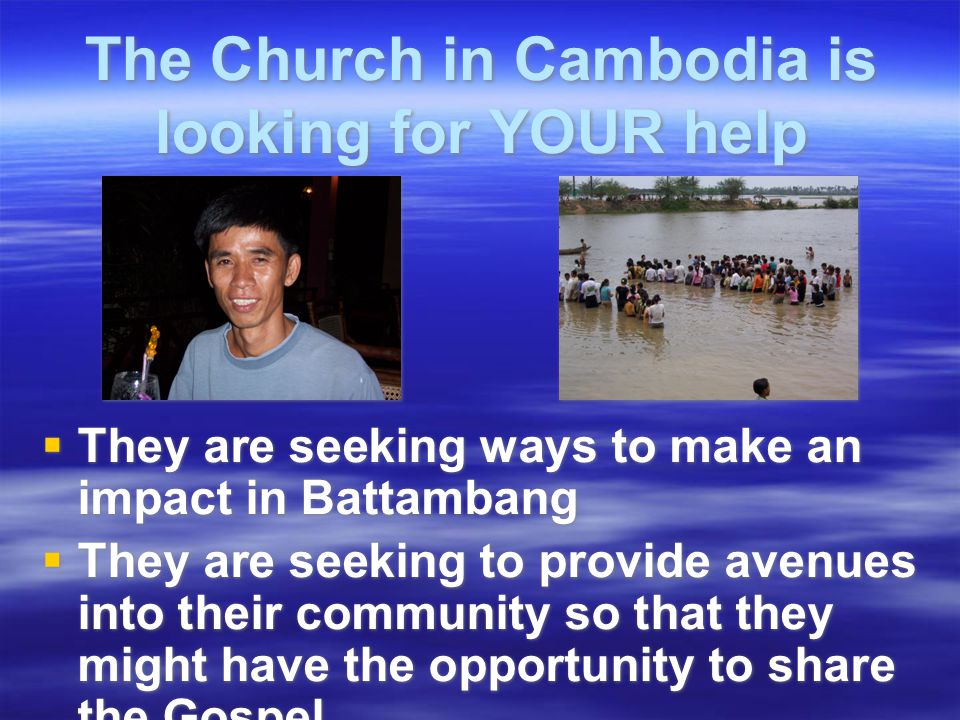 The Church in Cambodia is looking for YOUR help  They are seeking ways to make an impact in Battambang  They are seeking to provide avenues into their community so that they might have the opportunity to share the Gospel  They are seeking ways to make an impact in Battambang  They are seeking to provide avenues into their community so that they might have the opportunity to share the Gospel