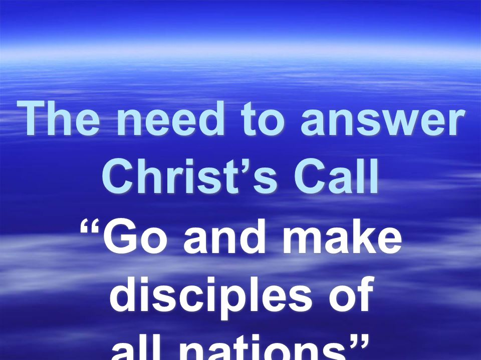 The need to answer Christ's Call Go and make disciples of all nations