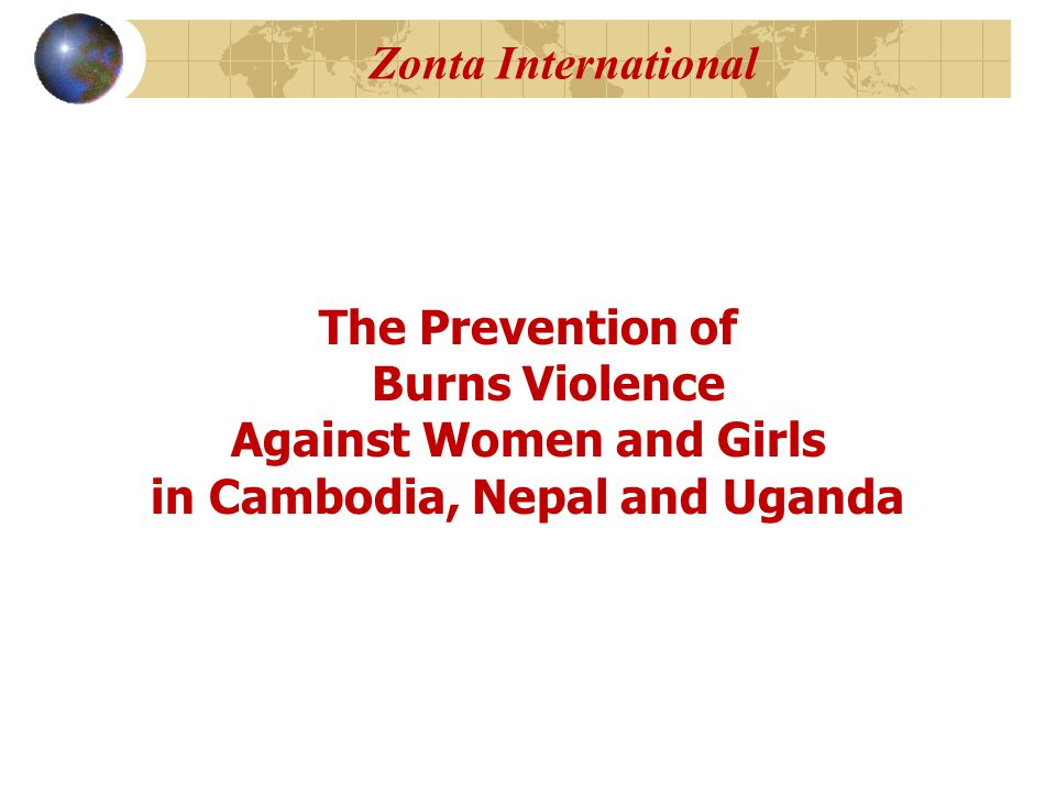 Zonta International The Prevention of Burns Violence Against Women and Girls in Cambodia, Nepal and Uganda