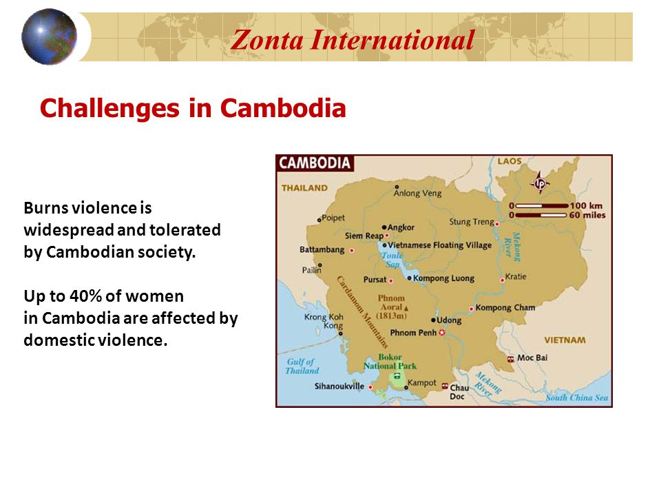 Zonta International Challenges in Cambodia Burns violence is widespread and tolerated by Cambodian society.