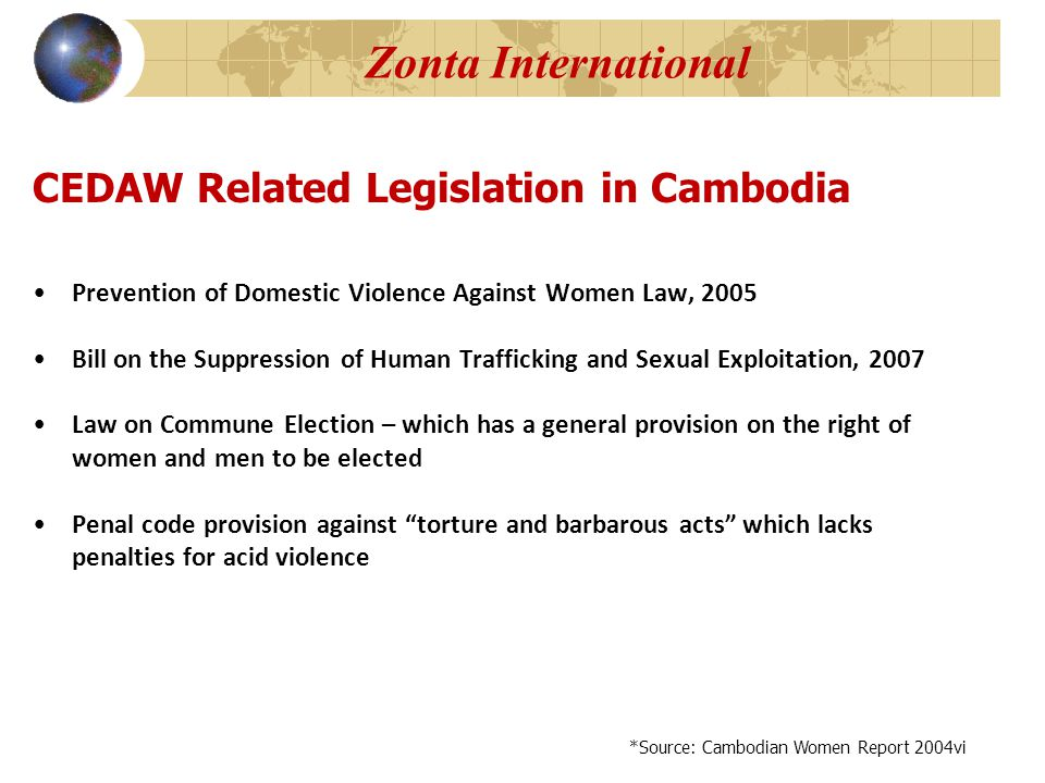 Zonta International Prevention of Domestic Violence Against Women Law, 2005 Bill on the Suppression of Human Trafficking and Sexual Exploitation, 2007 Law on Commune Election – which has a general provision on the right of women and men to be elected Penal code provision against torture and barbarous acts which lacks penalties for acid violence CEDAW Related Legislation in Cambodia *Source: Cambodian Women Report 2004vi