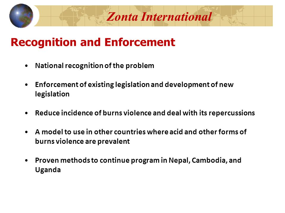 Recognition and Enforcement National recognition of the problem Enforcement of existing legislation and development of new legislation Reduce incidence of burns violence and deal with its repercussions A model to use in other countries where acid and other forms of burns violence are prevalent Proven methods to continue program in Nepal, Cambodia, and Uganda Zonta International