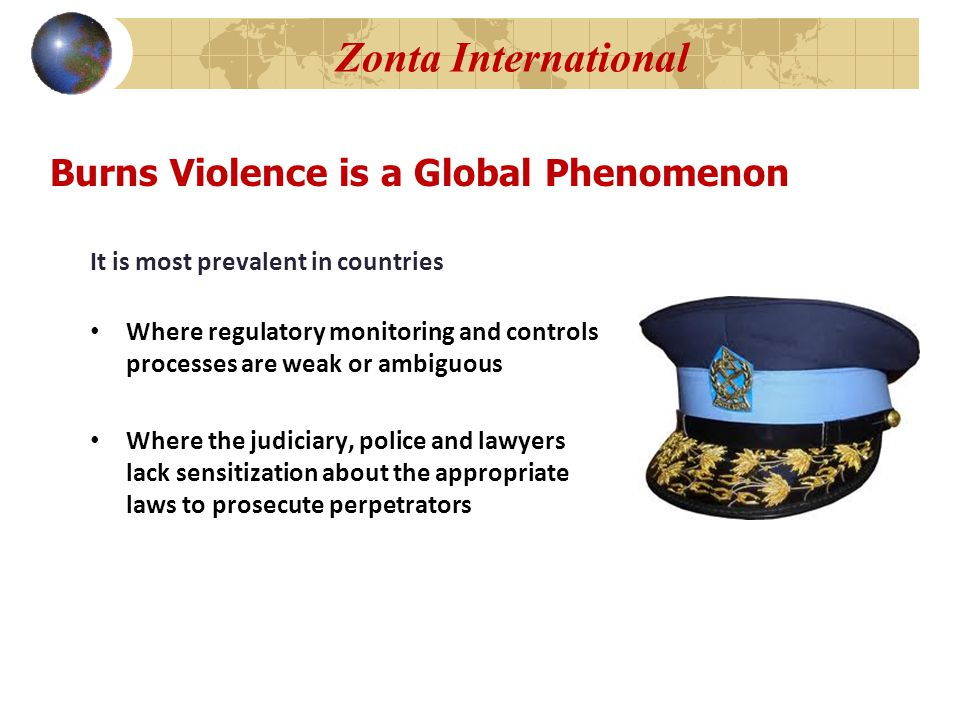 Zonta International It is most prevalent in countries Where regulatory monitoring and controls processes are weak or ambiguous Where the judiciary, police and lawyers lack sensitization about the appropriate laws to prosecute perpetrators Burns Violence is a Global Phenomenon