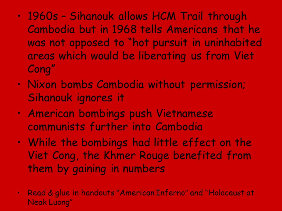"1960s – Sihanouk allows HCM Trail through Cambodia but in 1968 tells Americans that he was not opposed to ""hot pursuit in uninhabited areas which woul"