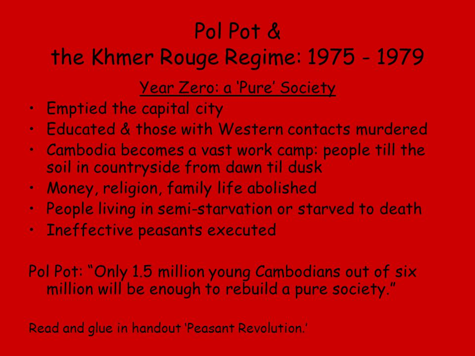Pol Pot & the Khmer Rouge Regime: 1975 - 1979 Year Zero: a 'Pure' Society Emptied the capital city Educated & those with Western contacts murdered Cam