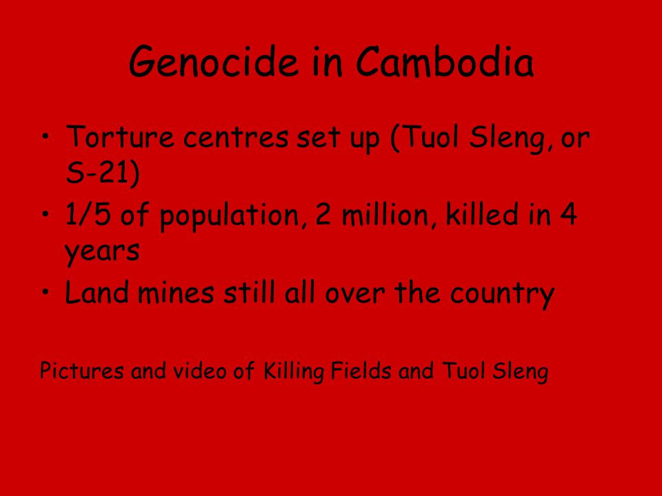Genocide in Cambodia Torture centres set up (Tuol Sleng, or S-21) 1/5 of population, 2 million, killed in 4 years Land mines still all over the countr