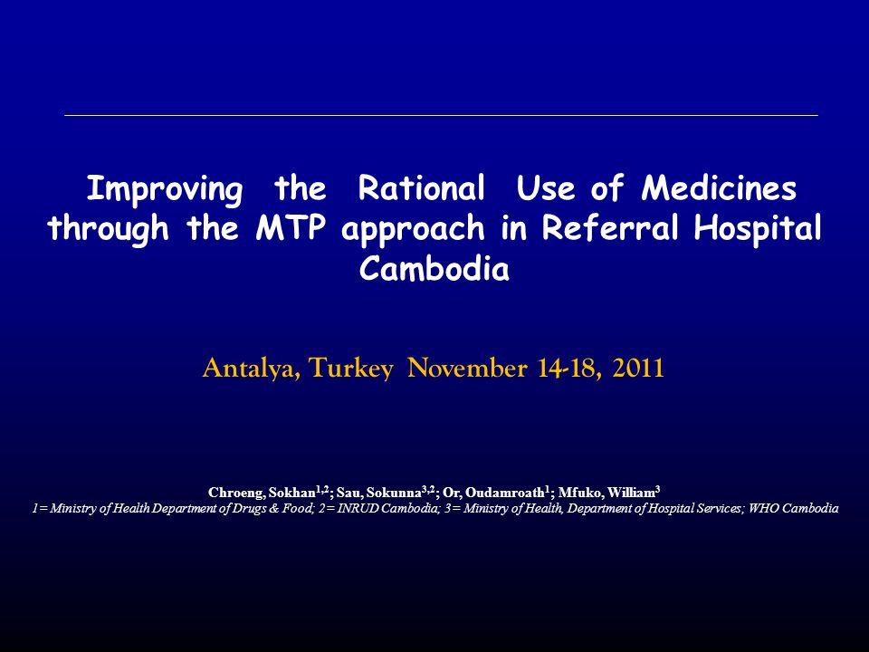 Improving the Rational Use of Medicines through the MTP approach in Referral Hospital Cambodia Antalya, Turkey November 14-18, 2011 Chroeng, Sokhan 1,2 ; Sau, Sokunna 3,2 ; Or, Oudamroath 1 ; Mfuko, William 3 1= Ministry of Health Department of Drugs & Food; 2= INRUD Cambodia; 3= Ministry of Health, Department of Hospital Services; WHO Cambodia