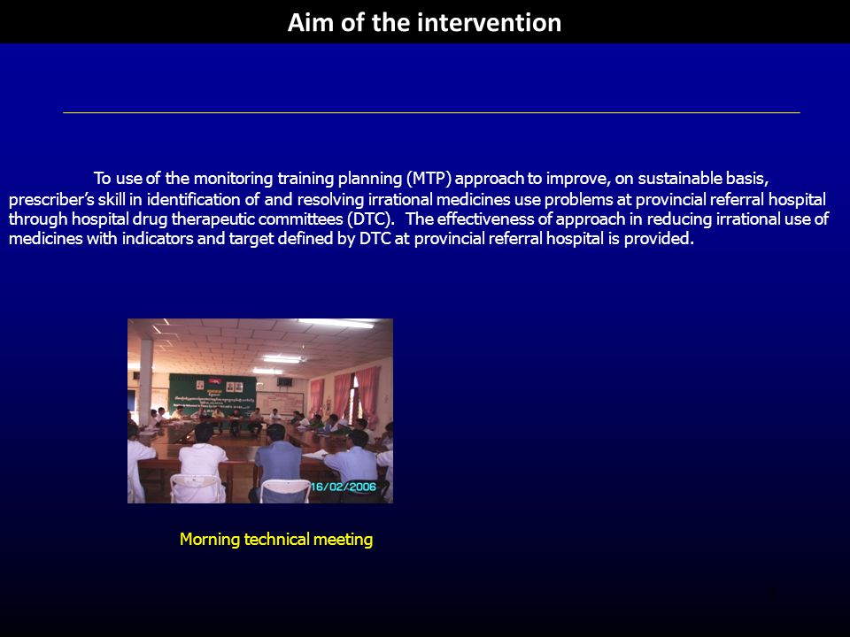 3 Aim of the intervention To use of the monitoring training planning (MTP) approach to improve, on sustainable basis, prescriber's skill in identification of and resolving irrational medicines use problems at provincial referral hospital through hospital drug therapeutic committees (DTC).