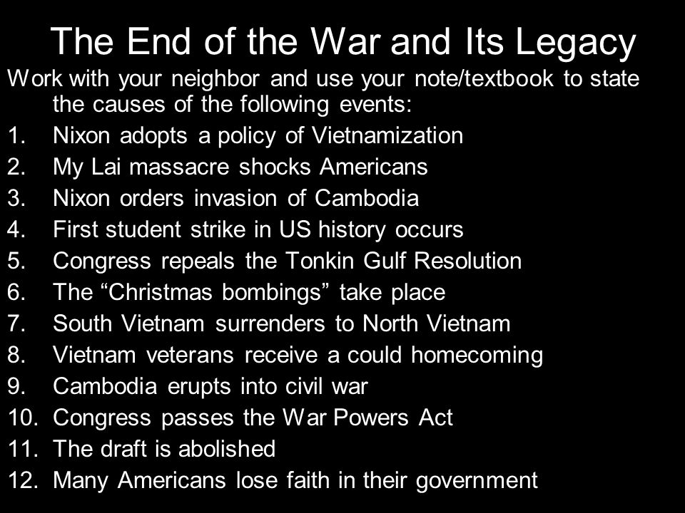 The End of the War and Its Legacy 1.Nixon adopts a policy of Vietnamization To replace US troops w/ S Viet troops; establish peace with honor 2.My Lai massacre shocks Americans 200 innocent Viet murdered by US soldiers 3.Nixon orders invasion of Cambodia To remove Viet & Vietcong supply centers from Cambodia 4.First student strike in US history occurs To protest the invasion of Cambodia 5.Congress repeals the Tonkin Gulf Resolution To protest Nixon's bombing and invasion of Cambodia w/o notifying Congress; to gain greater Congressional control over US policy in Vietnam 6.The Christmas bombings take place To force a negotiated peace settlement