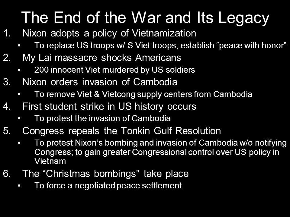 "The End of the War and Its Legacy 1.Nixon adopts a policy of Vietnamization To replace US troops w/ S Viet troops; establish ""peace with honor"" 2.My L"