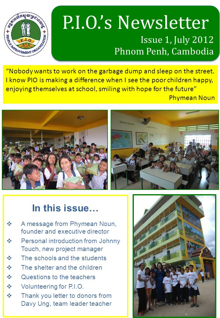 In this issue…  A message from Phymean Noun, founder and executive director  Personal introduction from Johnny Touch, new project manager  The schools and the students  The shelter and the children  Questions to the teachers  Volunteering for P.I.O.