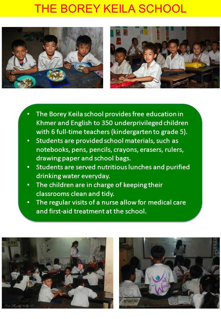 THE BOREY KEILA SCHOOL The Borey Keila school provides free education in Khmer and English to 350 underprivileged children with 6 full-time teachers (