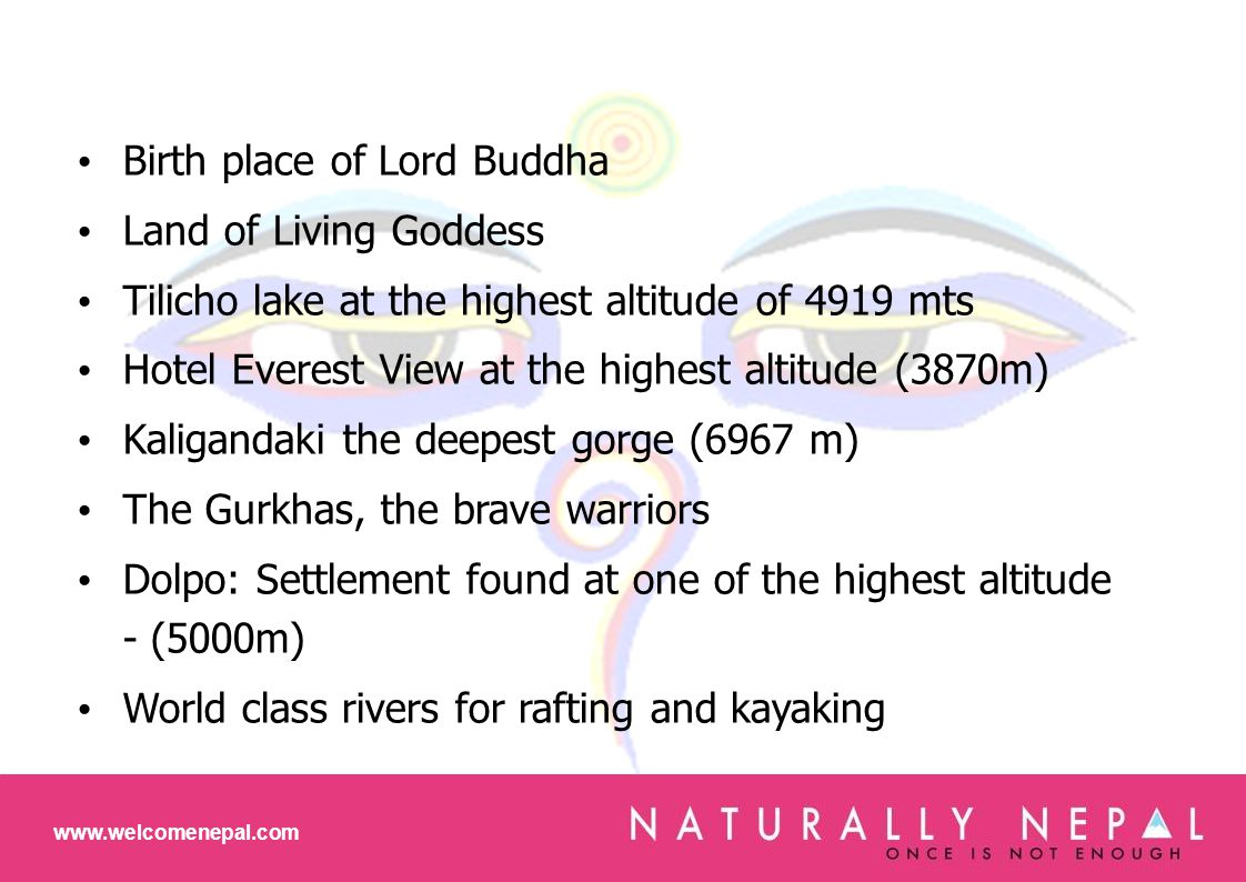 Birth place of Lord Buddha Land of Living Goddess Tilicho lake at the highest altitude of 4919 mts Hotel Everest View at the highest altitude (3870m) Kaligandaki the deepest gorge (6967 m) The Gurkhas, the brave warriors Dolpo: Settlement found at one of the highest altitude - (5000m) World class rivers for rafting and kayaking