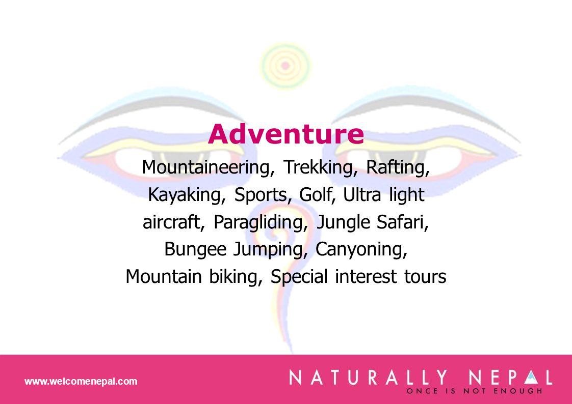 www.welcomenepal.com Adventure Mountaineering, Trekking, Rafting, Kayaking, Sports, Golf, Ultra light aircraft, Paragliding, Jungle Safari, Bungee Jumping, Canyoning, Mountain biking, Special interest tours