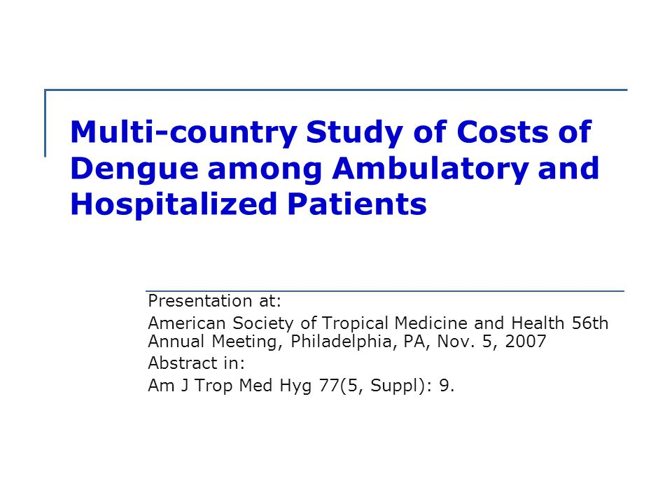 Multi-country Study of Costs of Dengue among Ambulatory and Hospitalized Patients Presentation at: American Society of Tropical Medicine and Health 56th Annual Meeting, Philadelphia, PA, Nov.
