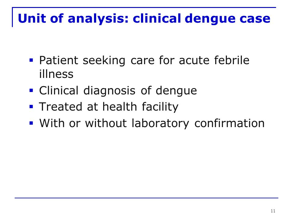 11 Unit of analysis: clinical dengue case  Patient seeking care for acute febrile illness  Clinical diagnosis of dengue  Treated at health facility