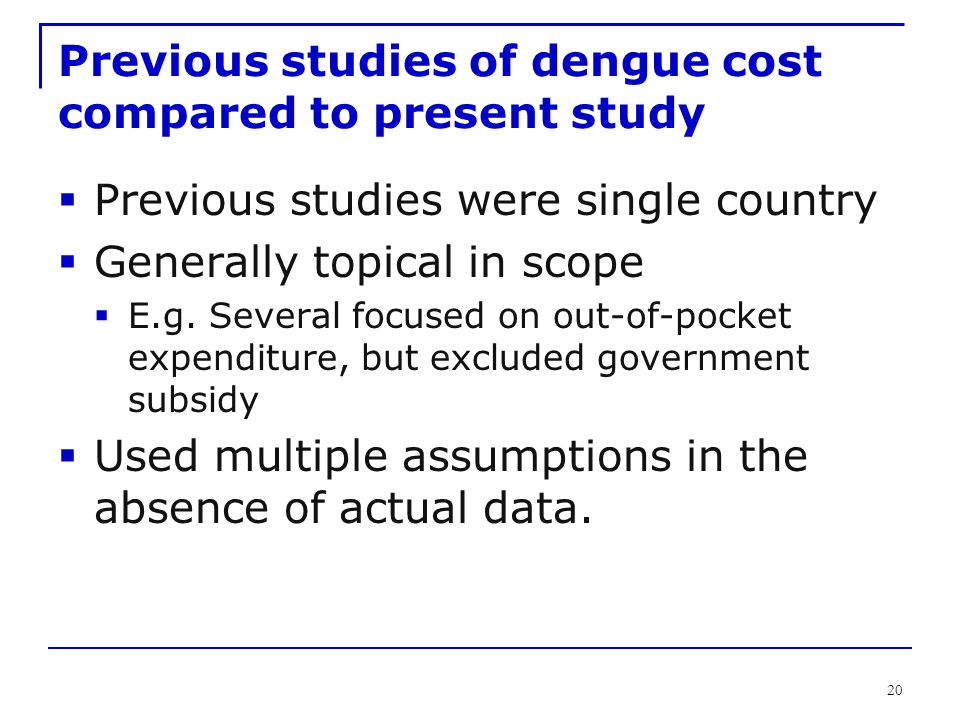 20 Previous studies of dengue cost compared to present study  Previous studies were single country  Generally topical in scope  E.g. Several focuse