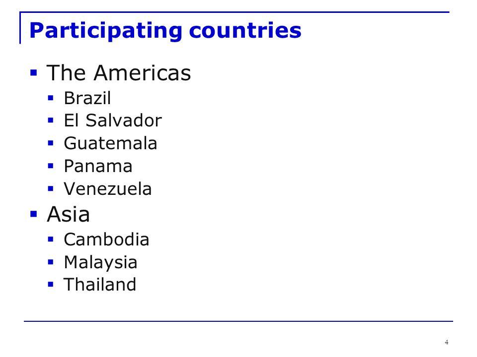 4 Participating countries  The Americas  Brazil  El Salvador  Guatemala  Panama  Venezuela  Asia  Cambodia  Malaysia  Thailand